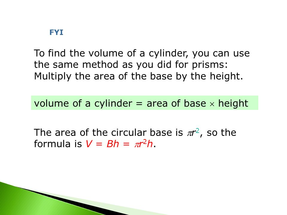To find the volume of a cylinder, you can use the same method as you did for prisms: Multiply the area of the base by the height.