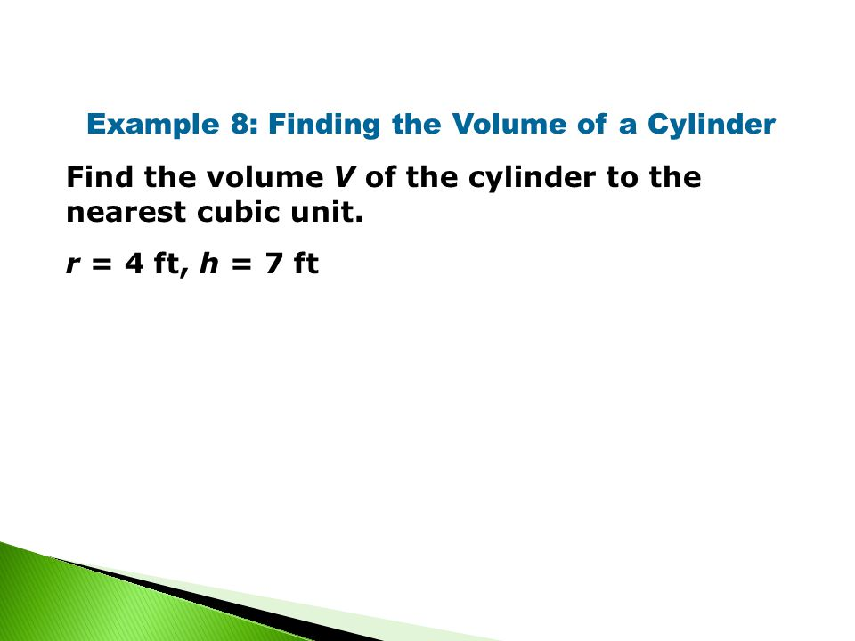 Example 8: Finding the Volume of a Cylinder Find the volume V of the cylinder to the nearest cubic unit.