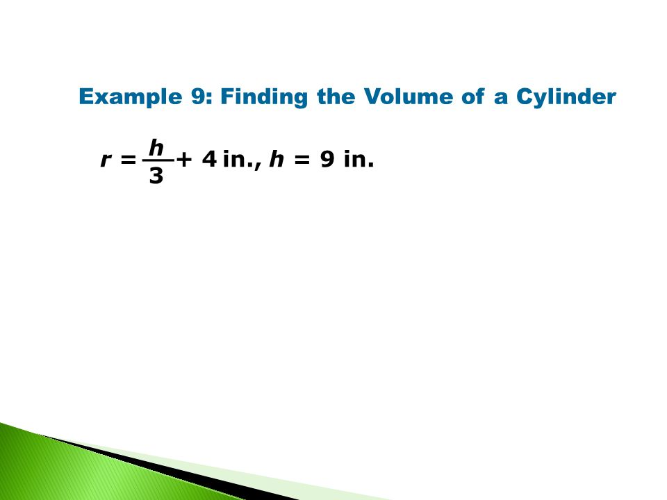 Example 9: Finding the Volume of a Cylinder r = in., h = 9 in. + 4 h 3 __