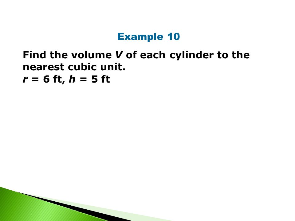 Example 10 Find the volume V of each cylinder to the nearest cubic unit. r = 6 ft, h = 5 ft