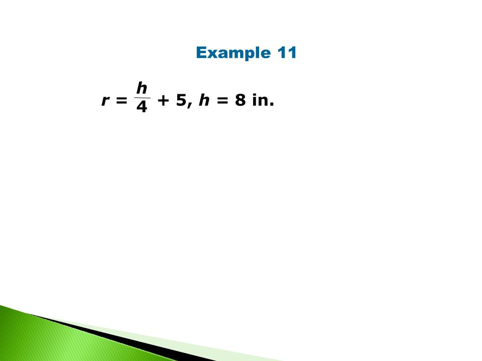 Example 11 r = + 5, h = 8 in. h 4