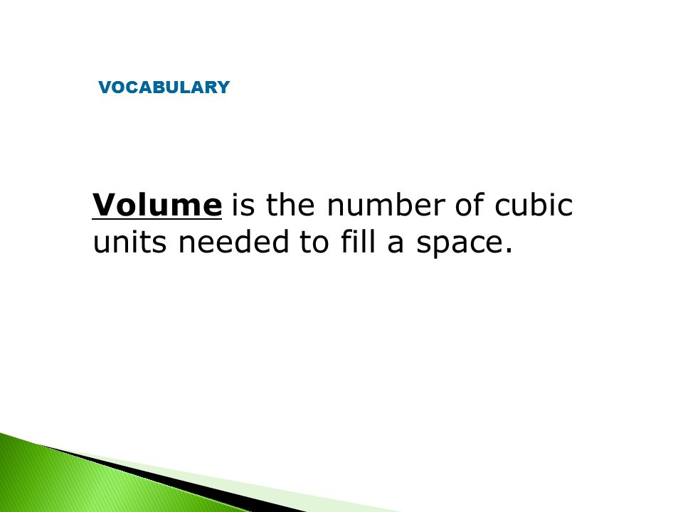 Volume is the number of cubic units needed to fill a space. VOCABULARY