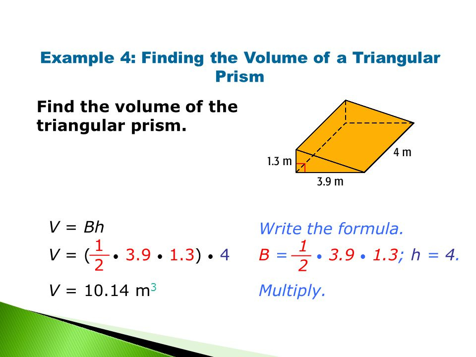 Example 4: Finding the Volume of a Triangular Prism Find the volume of the triangular prism.