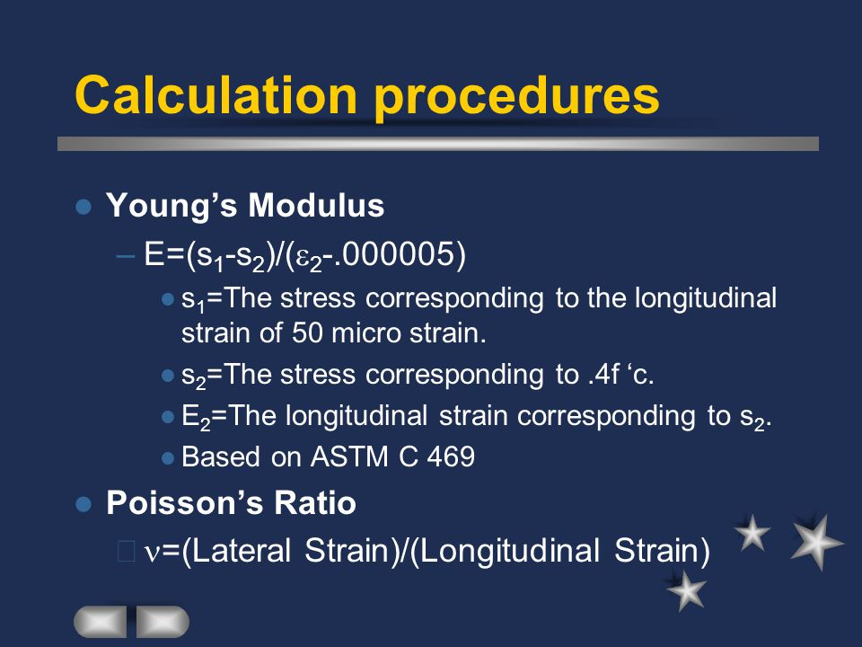 Calculation procedures Young's Modulus –E=(s 1 -s 2 )/(  2 -.000005) s 1 =The stress corresponding to the longitudinal strain of 50 micro strain. s 2