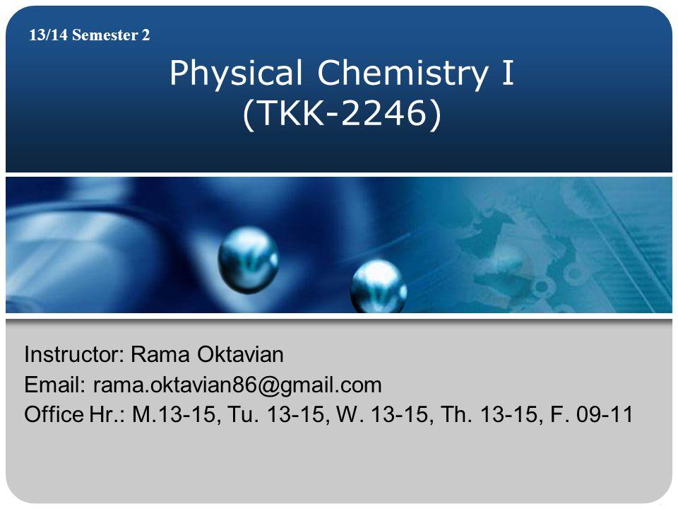 Physical Chemistry I (TKK-2246) 13/14 Semester 2 Instructor: Rama Oktavian Email: rama.oktavian86@gmail.com Office Hr.: M.13-15, Tu. 13-15, W. 13-15,