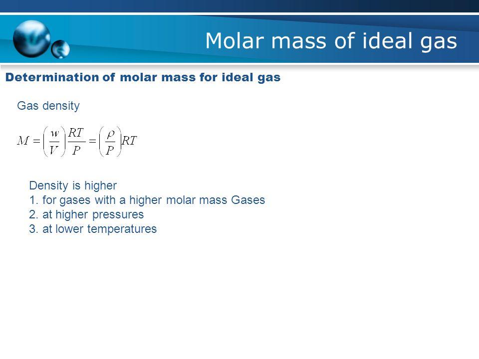 Molar mass of ideal gas Determination of molar mass for ideal gas Gas density Density is higher 1. for gases with a higher molar mass Gases 2. at high