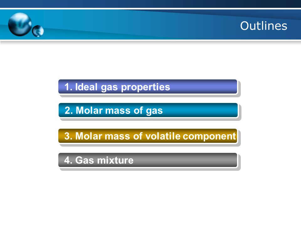 Outlines 1. Ideal gas properties 2. Molar mass of gas 3. Molar mass of volatile component 4. Gas mixture