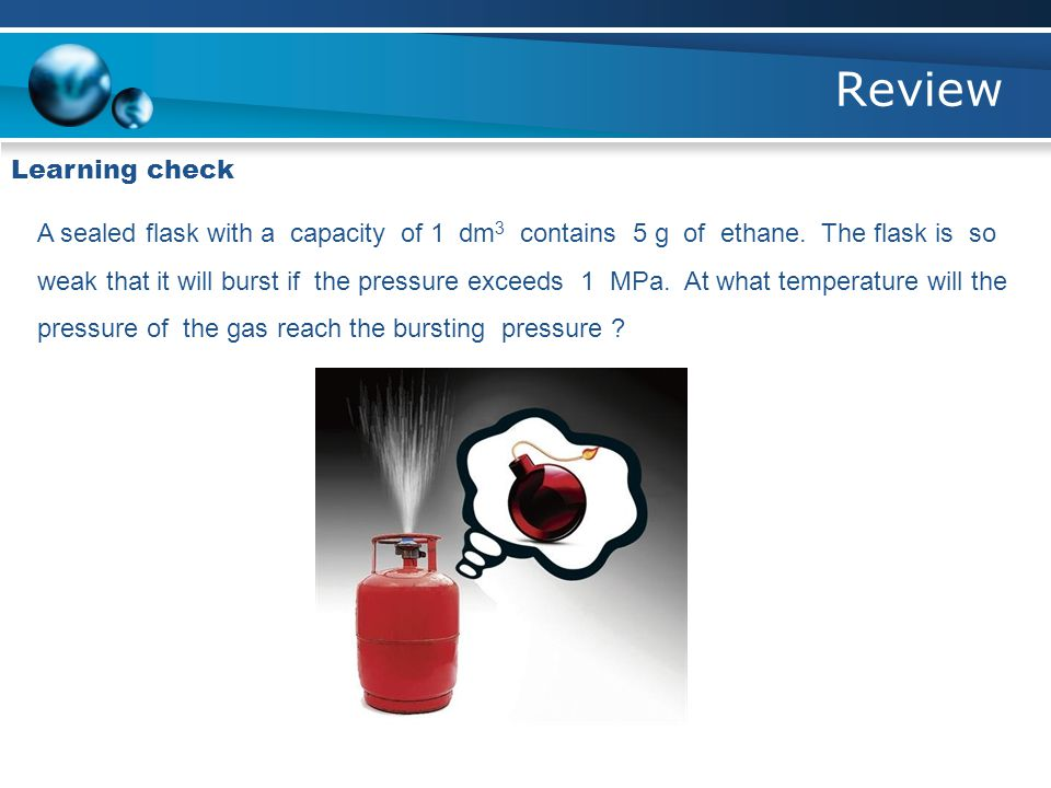 Review Learning check A sealed flask with a capacity of 1 dm 3 contains 5 g of ethane. The flask is so weak that it will burst if the pressure exceeds