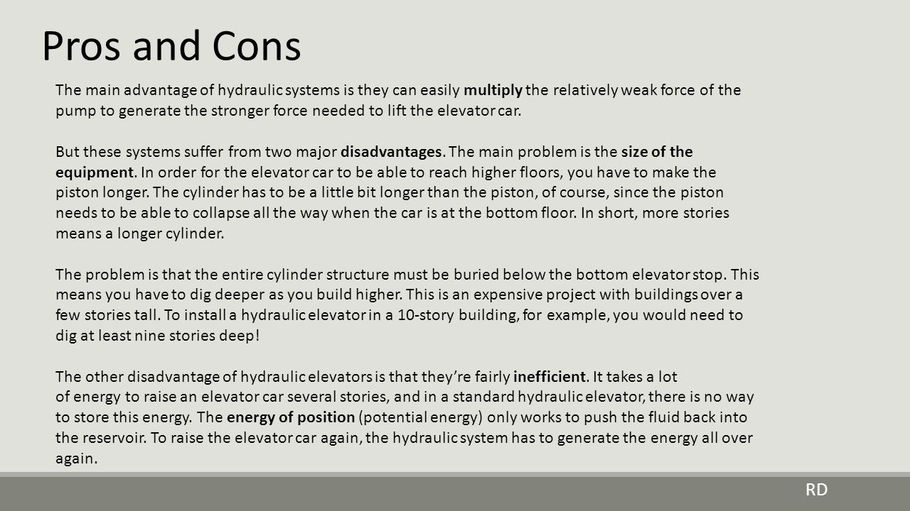 Pros and Cons RD The main advantage of hydraulic systems is they can easily multiply the relatively weak force of the pump to generate the stronger fo