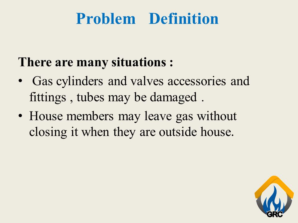 Problem Definition There are many situations : Gas cylinders and valves accessories and fittings, tubes may be damaged. House members may leave gas wi