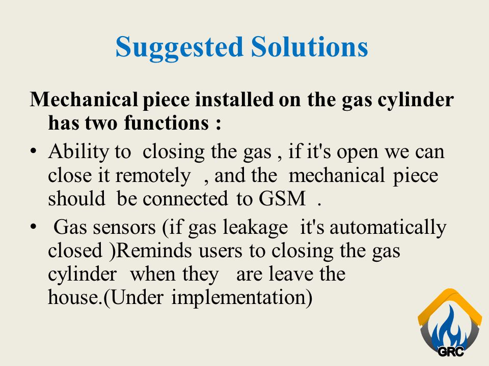 Suggested Solutions Mechanical piece installed on the gas cylinder has two functions : Ability to closing the gas, if it's open we can close it remote