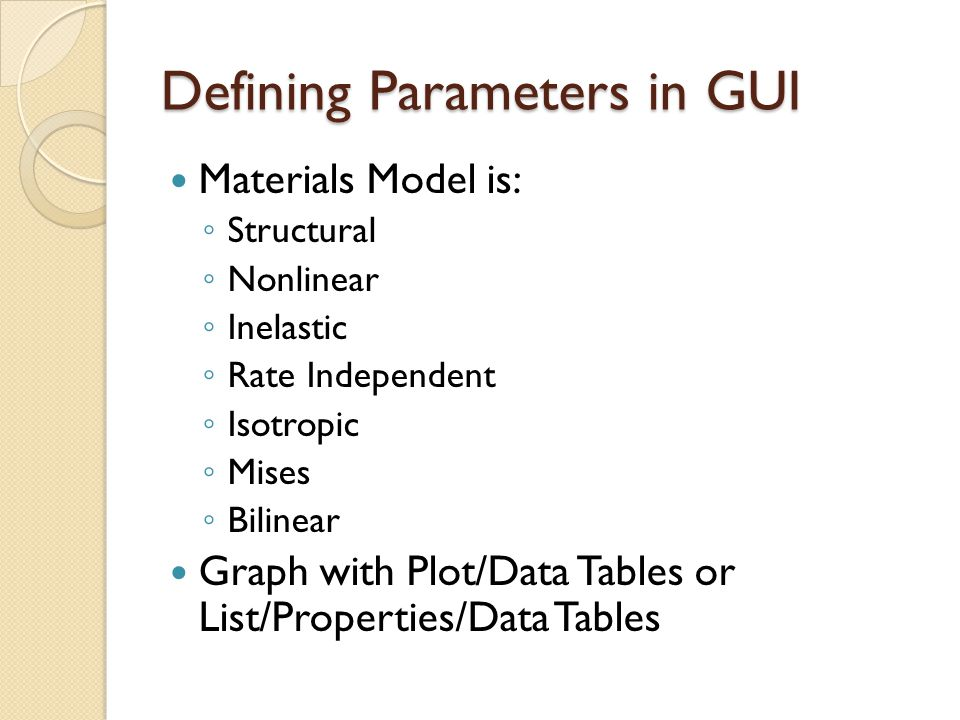 Defining Parameters in GUI Materials Model is: ◦ Structural ◦ Nonlinear ◦ Inelastic ◦ Rate Independent ◦ Isotropic ◦ Mises ◦ Bilinear Graph with Plot/Data Tables or List/Properties/Data Tables