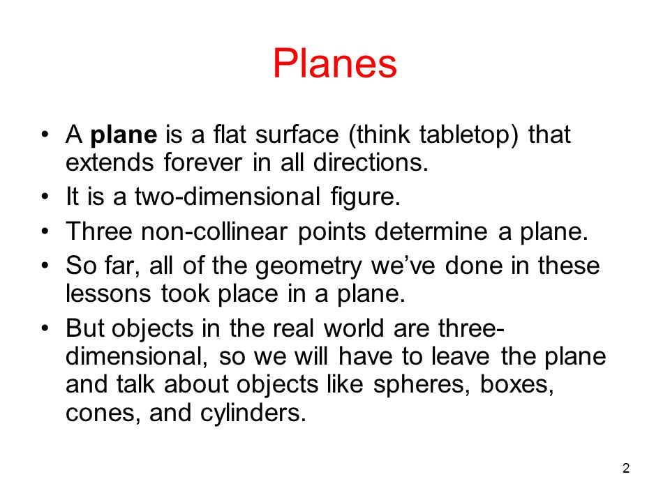 2 Planes A plane is a flat surface (think tabletop) that extends forever in all directions. It is a two-dimensional figure. Three non-collinear points