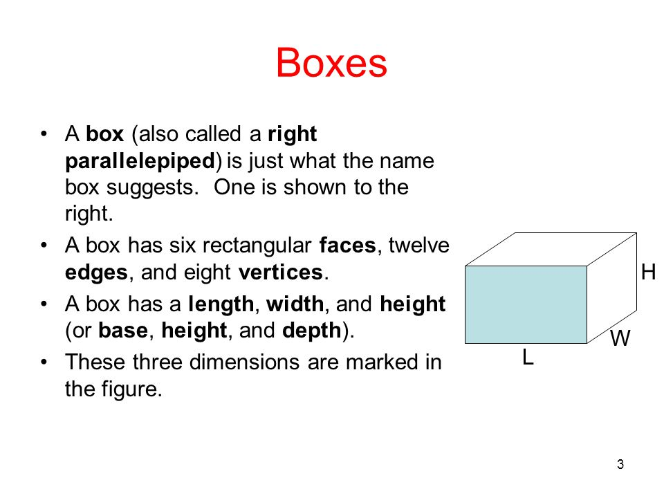 3 Boxes A box (also called a right parallelepiped) is just what the name box suggests. One is shown to the right. A box has six rectangular faces, twe