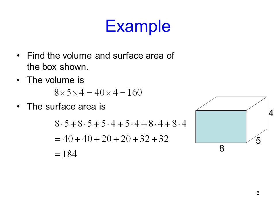 6 Example Find the volume and surface area of the box shown. The volume is The surface area is 8 5 4