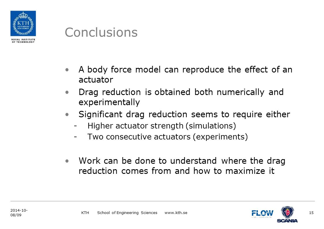 A body force model can reproduce the effect of an actuator Drag reduction is obtained both numerically and experimentally Significant drag reduction seems to require either -Higher actuator strength (simulations) -Two consecutive actuators (experiments) Work can be done to understand where the drag reduction comes from and how to maximize it Conclusions KTH School of Engineering Sciences www.kth.se15 2014-10- 08/09