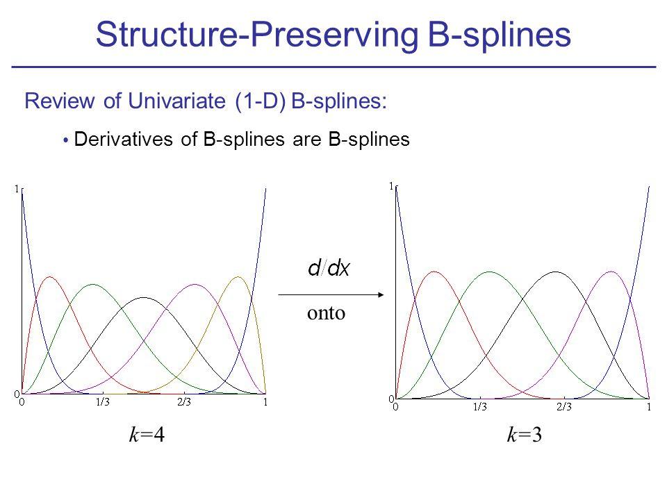 Review of Univariate (1-D) B-splines: Derivatives of B-splines are B-splines k=4k=3 onto Structure-Preserving B-splines