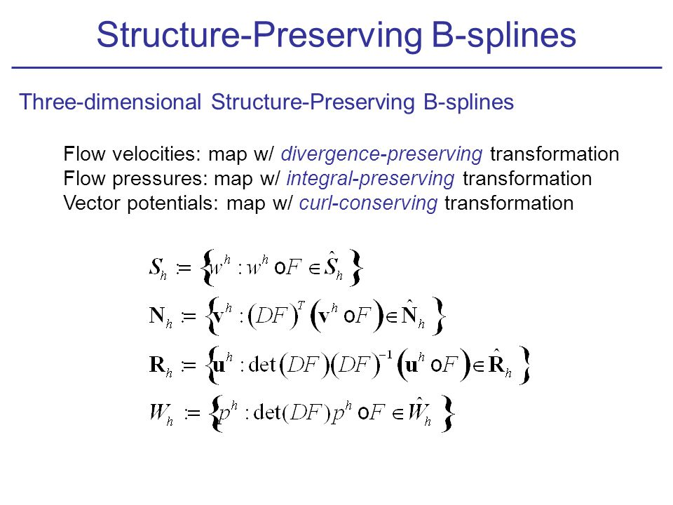 Flow velocities: map w/ divergence-preserving transformation Flow pressures: map w/ integral-preserving transformation Vector potentials: map w/ curl-conserving transformation Structure-Preserving B-splines Three-dimensional Structure-Preserving B-splines