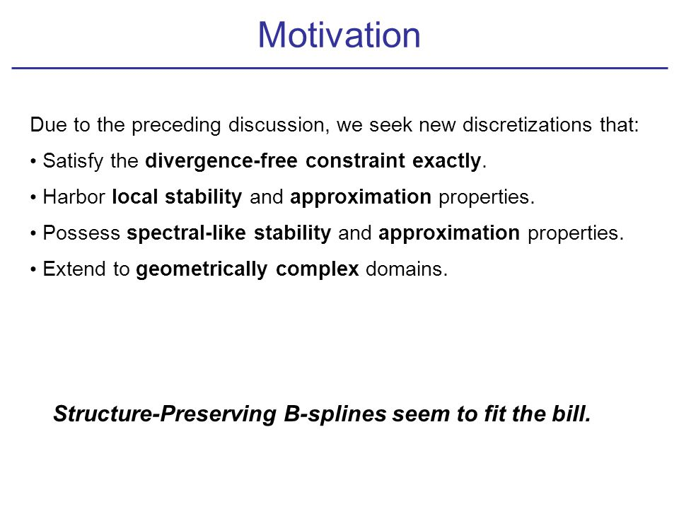 Motivation Due to the preceding discussion, we seek new discretizations that: Satisfy the divergence-free constraint exactly.