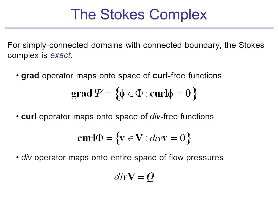 The Stokes Complex For simply-connected domains with connected boundary, the Stokes complex is exact. grad operator maps onto space of curl-free funct