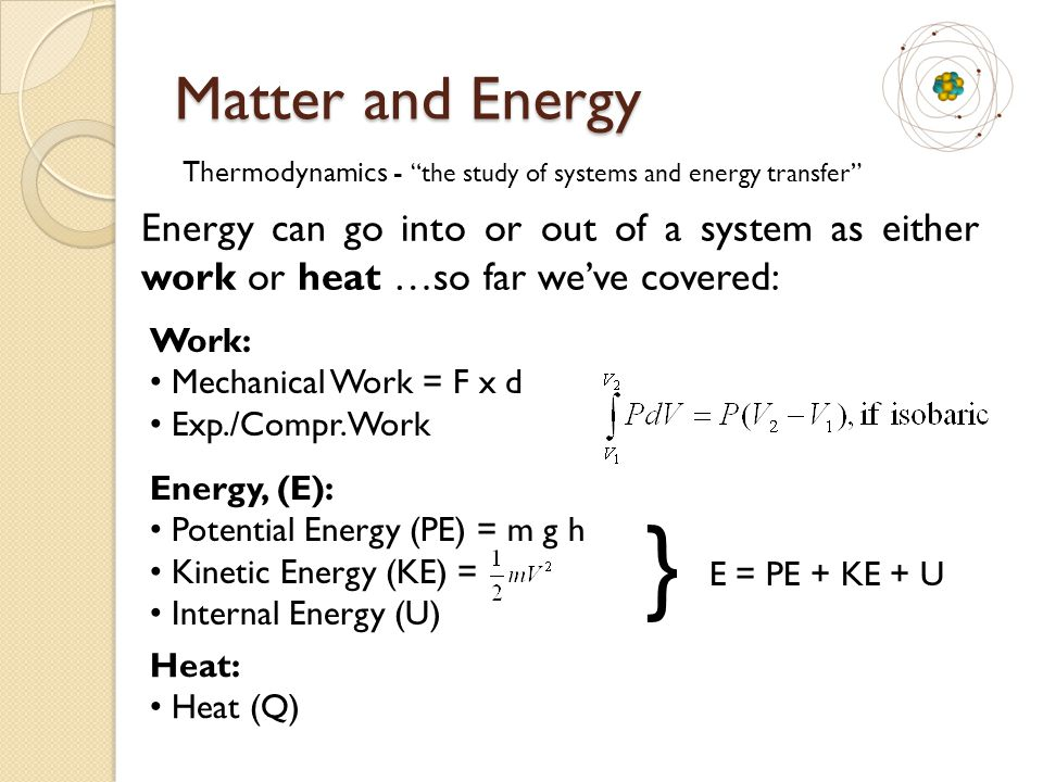 """Matter and Energy Energy can go into or out of a system as either work or heat …so far we've covered: Thermodynamics - """"the study of systems and energ"""