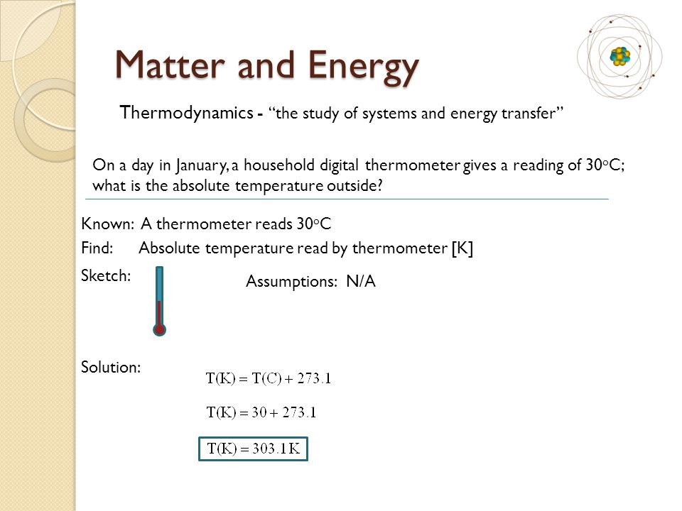 Matter and Energy Thermodynamics - the study of systems and energy transfer On a day in January, a household digital thermometer gives a reading of 30 o C; what is the absolute temperature outside.