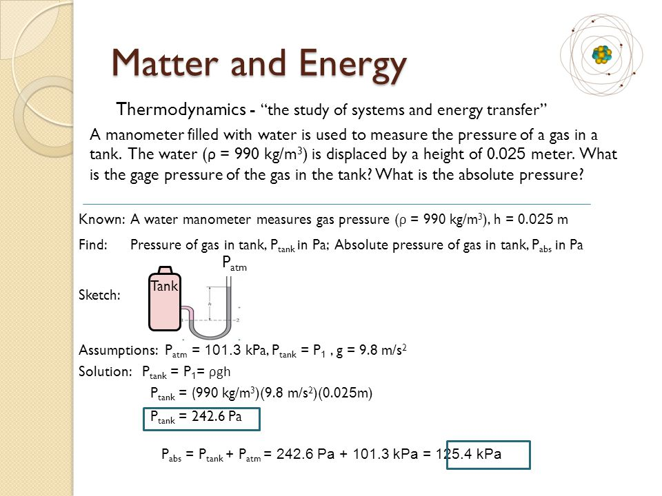 Matter and Energy Thermodynamics - the study of systems and energy transfer A manometer filled with water is used to measure the pressure of a gas in a tank.