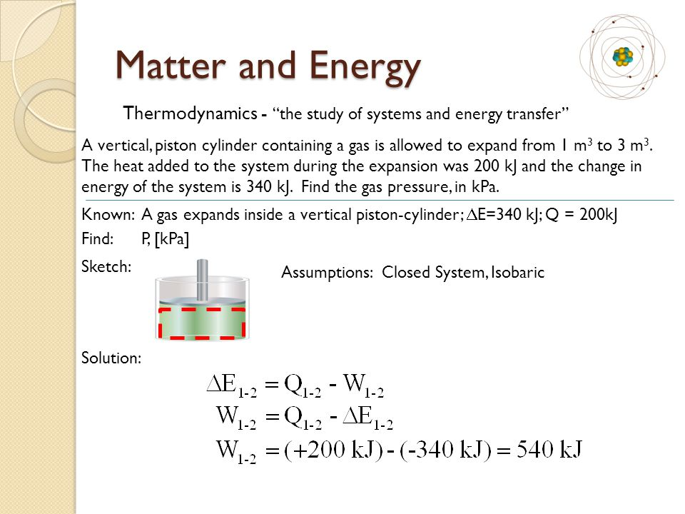 Matter and Energy Thermodynamics - the study of systems and energy transfer A vertical, piston cylinder containing a gas is allowed to expand from 1 m 3 to 3 m 3.