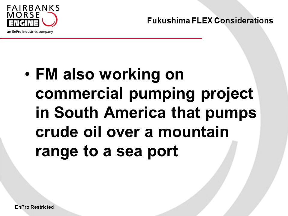 EnPro Restricted Fukushima FLEX Considerations FM also working on commercial pumping project in South America that pumps crude oil over a mountain range to a sea port