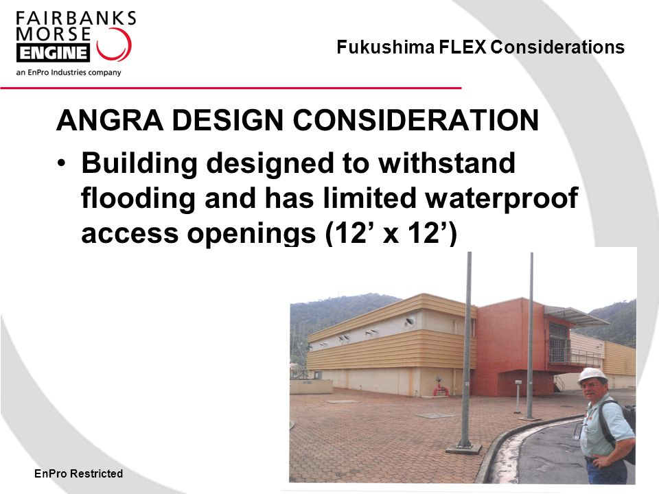 Fukushima FLEX Considerations ANGRA DESIGN CONSIDERATION Building designed to withstand flooding and has limited waterproof access openings (12' x 12')
