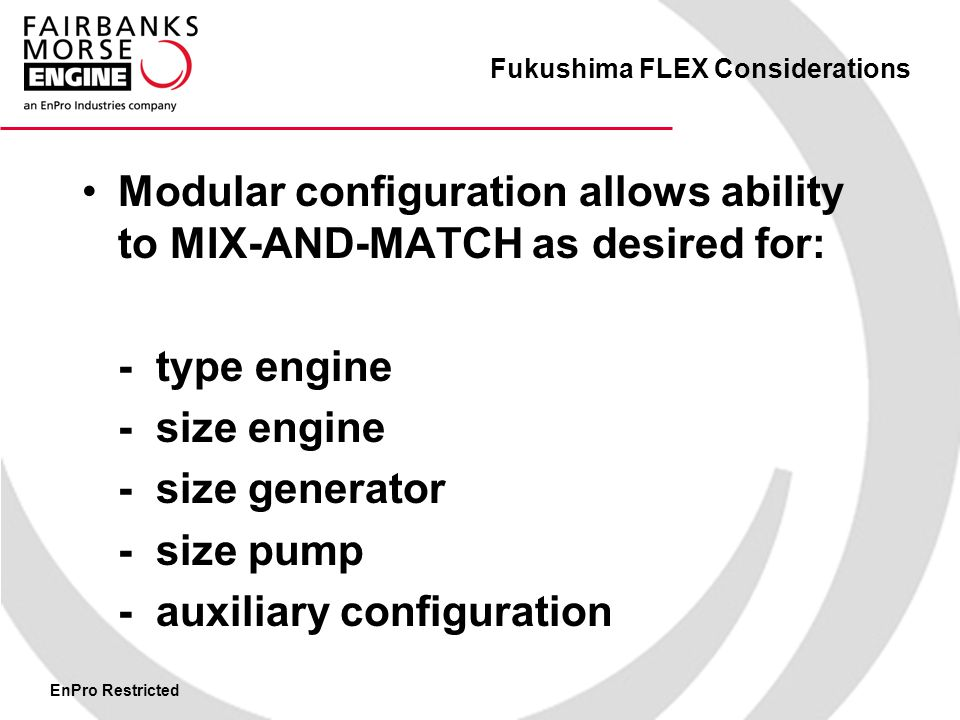 EnPro Restricted Fukushima FLEX Considerations Modular configuration allows ability to MIX-AND-MATCH as desired for: - type engine - size engine - size generator - size pump - auxiliary configuration