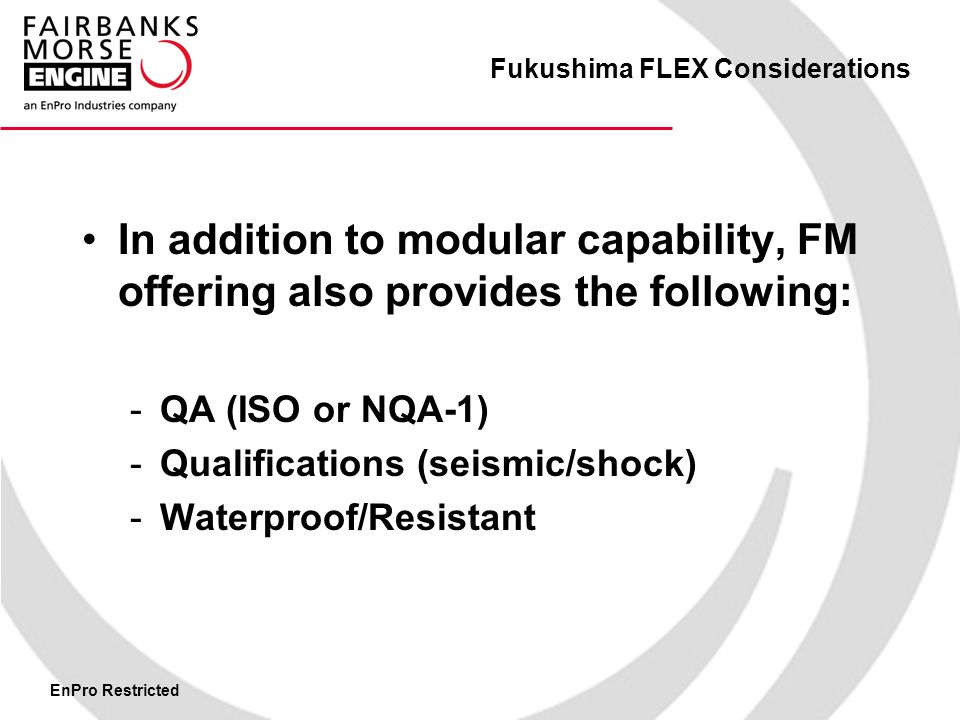 EnPro Restricted Fukushima FLEX Considerations In addition to modular capability, FM offering also provides the following: -QA (ISO or NQA-1) -Qualifications (seismic/shock) -Waterproof/Resistant