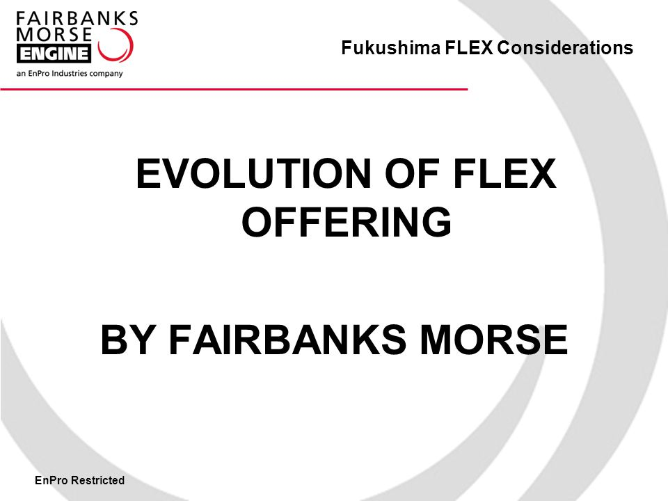 EnPro Restricted Fukushima FLEX Considerations EVOLUTION OF FLEX OFFERING BY FAIRBANKS MORSE
