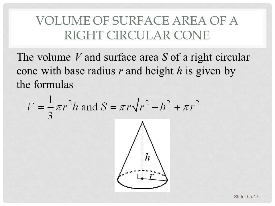 VOLUME OF SURFACE AREA OF A RIGHT CIRCULAR CONE Slide 9-5-17 h r The volume V and surface area S of a right circular cone with base radius r and height h is given by the formulas