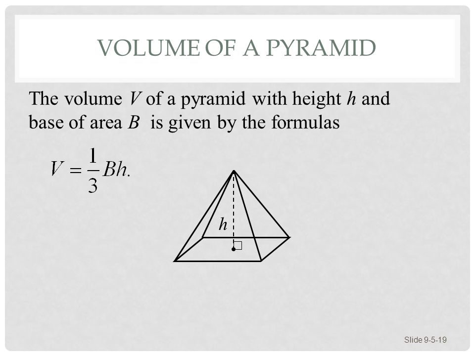 VOLUME OF A PYRAMID Slide 9-5-19 h The volume V of a pyramid with height h and base of area B is given by the formulas