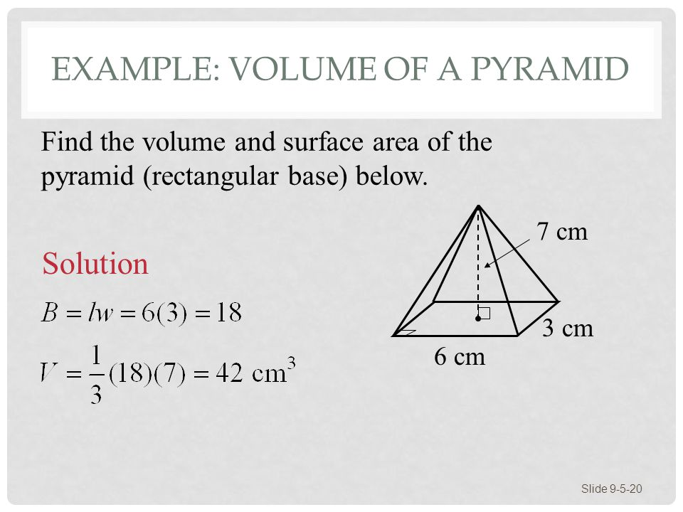 EXAMPLE: VOLUME OF A PYRAMID Slide 9-5-20 7 cm Find the volume and surface area of the pyramid (rectangular base) below.
