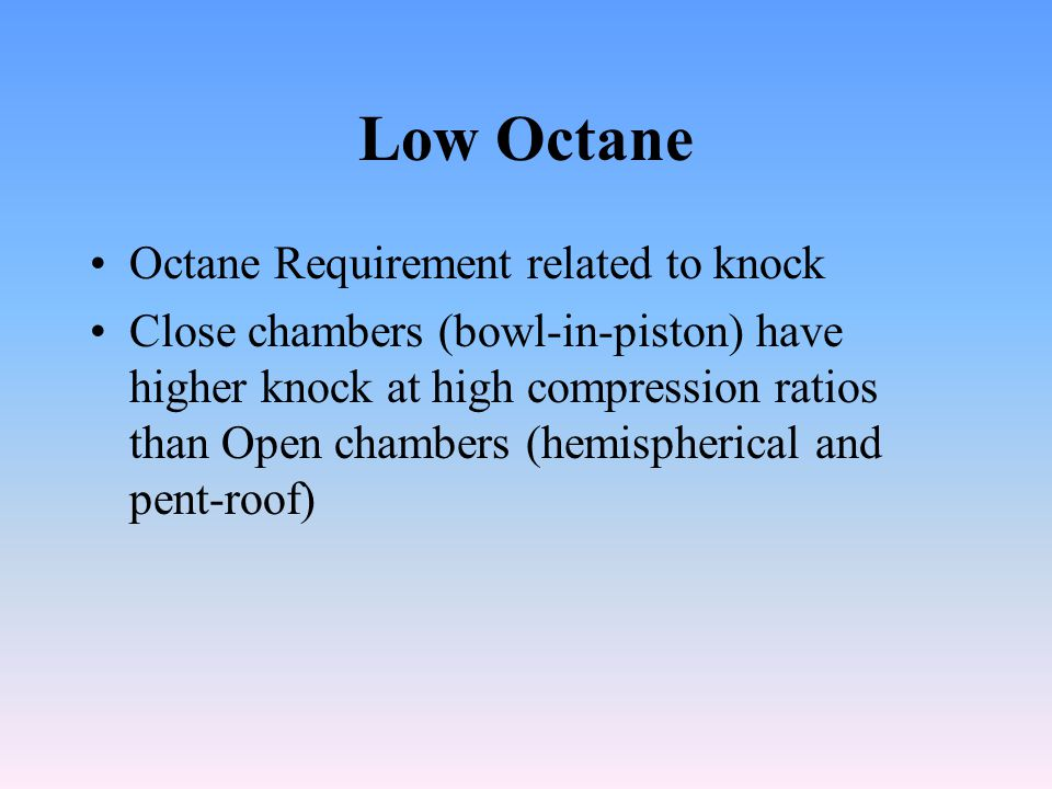 Low Octane Octane Requirement related to knock Close chambers (bowl-in-piston) have higher knock at high compression ratios than Open chambers (hemispherical and pent-roof)
