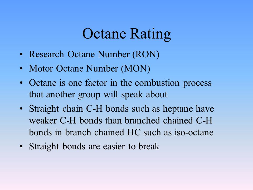 Octane Rating Research Octane Number (RON) Motor Octane Number (MON) Octane is one factor in the combustion process that another group will speak about Straight chain C-H bonds such as heptane have weaker C-H bonds than branched chained C-H bonds in branch chained HC such as iso-octane Straight bonds are easier to break