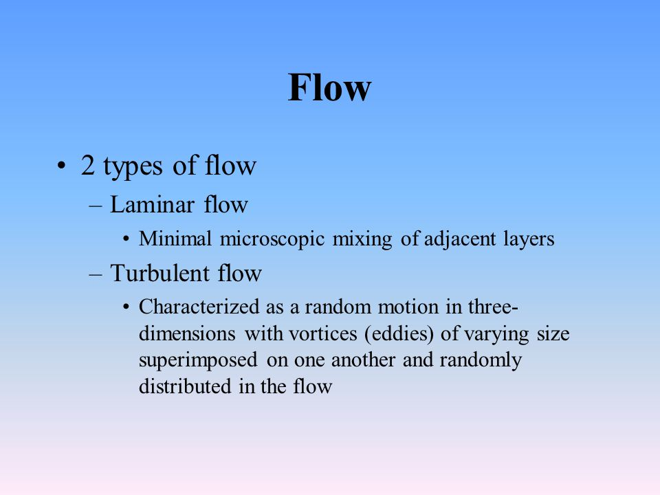Flow 2 types of flow –Laminar flow Minimal microscopic mixing of adjacent layers –Turbulent flow Characterized as a random motion in three- dimensions with vortices (eddies) of varying size superimposed on one another and randomly distributed in the flow