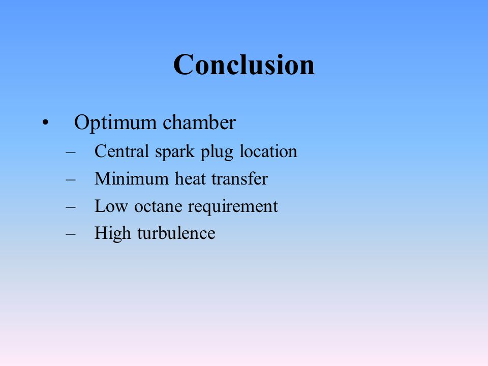 Conclusion Optimum chamber –Central spark plug location –Minimum heat transfer –Low octane requirement –High turbulence