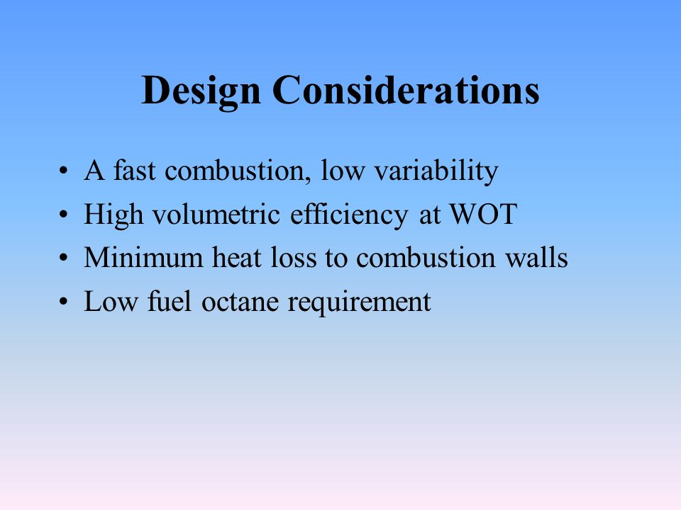 Design Considerations A fast combustion, low variability High volumetric efficiency at WOT Minimum heat loss to combustion walls Low fuel octane requirement