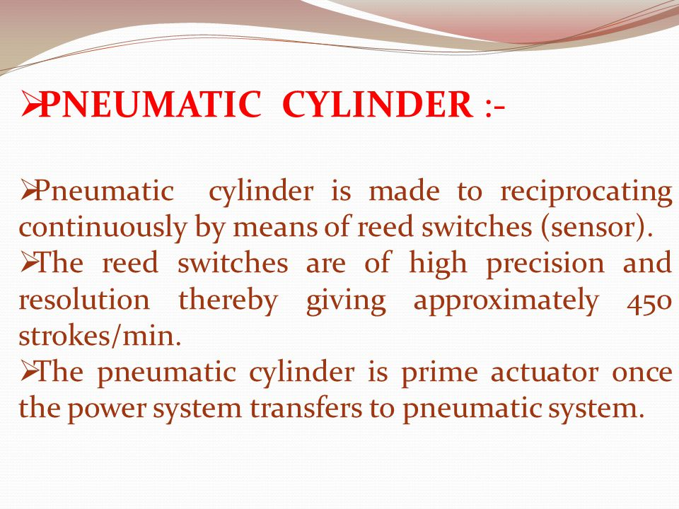  PNEUMATIC CYLINDER :-  Pneumatic cylinder is made to reciprocating continuously by means of reed switches (sensor).