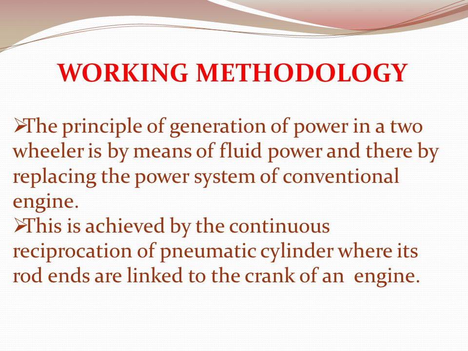 WORKING METHODOLOGY  The principle of generation of power in a two wheeler is by means of fluid power and there by replacing the power system of conventional engine.