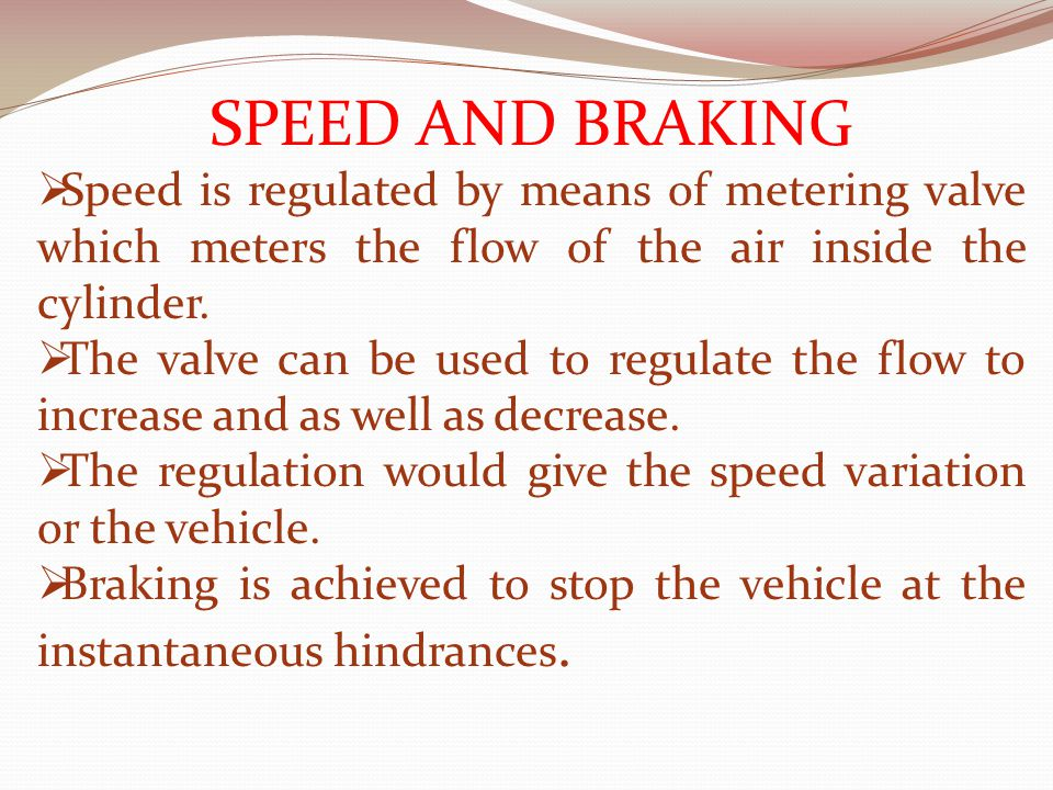 SPEED AND BRAKING  Speed is regulated by means of metering valve which meters the flow of the air inside the cylinder.