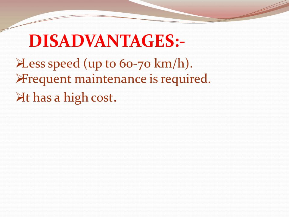 DISADVANTAGES:-  Less speed (up to 60-70 km/h).  Frequent maintenance is required.