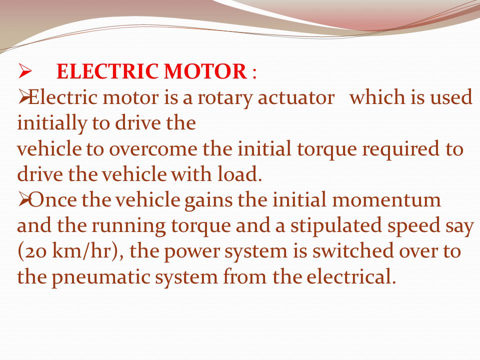  ELECTRIC MOTOR :  Electric motor is a rotary actuator which is used initially to drive the vehicle to overcome the initial torque required to drive the vehicle with load.