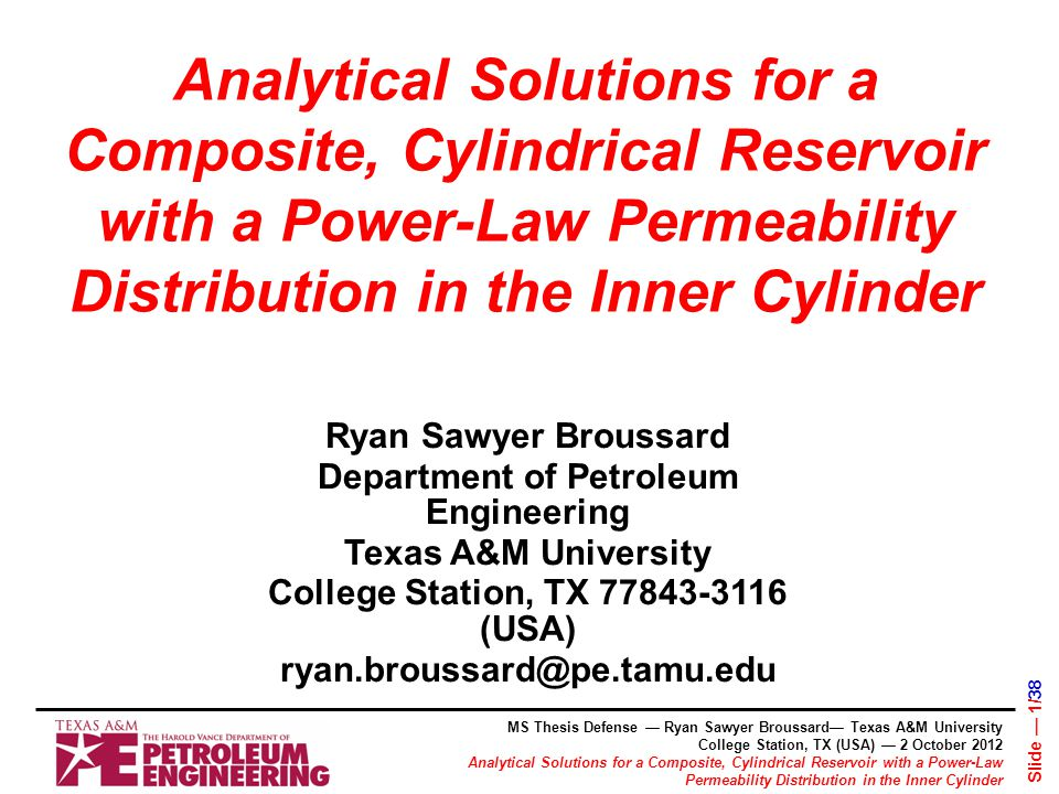 Analytical Solutions for a Composite, Cylindrical Reservoir with a Power-Law Permeability Distribution in the Inner Cylinder Ryan Sawyer Broussard Department of Petroleum Engineering Texas A&M University College Station, TX 77843-3116 (USA) ryan.broussard@pe.tamu.edu MS Thesis Defense — Ryan Sawyer Broussard— Texas A&M University College Station, TX (USA) — 2 October 2012 Analytical Solutions for a Composite, Cylindrical Reservoir with a Power-Law Permeability Distribution in the Inner Cylinder Slide — 1/38