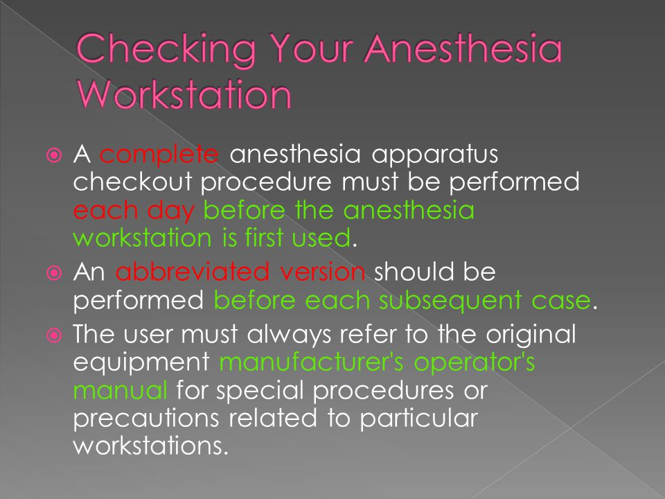  A complete anesthesia apparatus checkout procedure must be performed each day before the anesthesia workstation is first used.  An abbreviated vers
