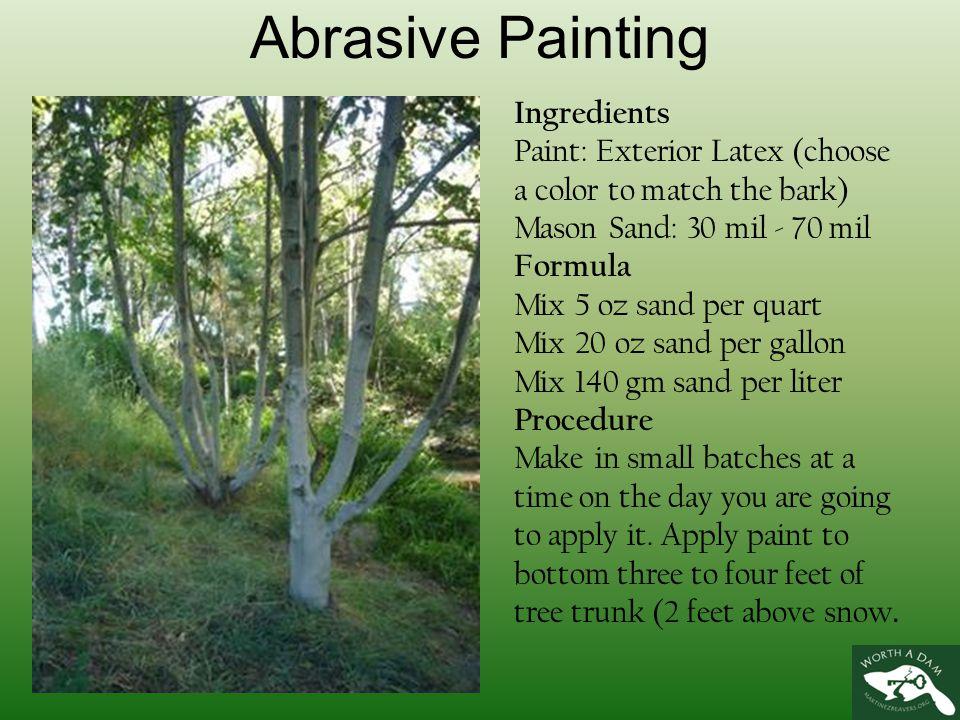 Abrasive Painting Ingredients Paint: Exterior Latex (choose a color to match the bark) Mason Sand: 30 mil - 70 mil Formula Mix 5 oz sand per quart Mix