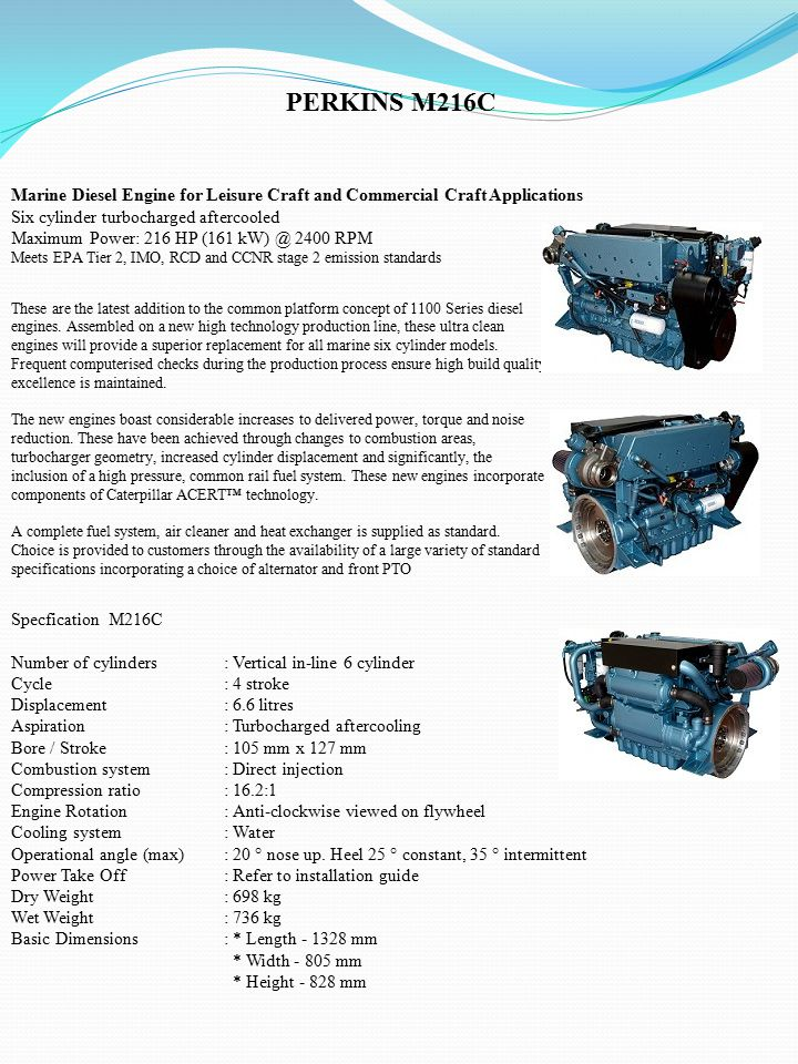 PERKINS M216C Marine Diesel Engine for Leisure Craft and Commercial Craft Applications Six cylinder turbocharged aftercooled Maximum Power: 216 HP (161 kW) @ 2400 RPM Meets EPA Tier 2, IMO, RCD and CCNR stage 2 emission standards These are the latest addition to the common platform concept of 1100 Series diesel engines.